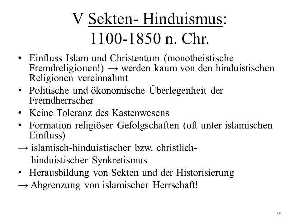 V Sekten- Hinduismus: 1100-1850 n. Chr. Einfluss Islam und Christentum (monotheistische Fremdreligionen!) werden kaum von den hinduistischen Religione