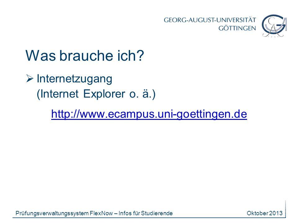Oktober 2013Prüfungsverwaltungssystem FlexNow – Infos für Studierende Was brauche ich? Internetzugang (Internet Explorer o. ä.) http://www.ecampus.uni