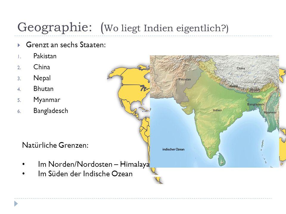 Geographie: ( Wo liegt Indien eigentlich?) Grenzt an sechs Staaten: 1. Pakistan 2. China 3. Nepal 4. Bhutan 5. Myanmar 6. Bangladesch Natürliche Grenz