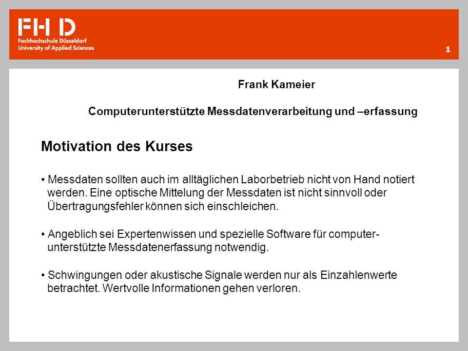 1 Frank Kameier Computerunterstützte Messdatenverarbeitung und –erfassung Motivation des Kurses Messdaten sollten auch im alltäglichen Laborbetrieb ni
