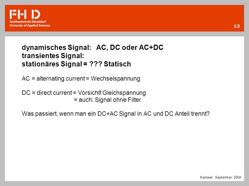 12 Kameier September 2004 dynamisches Signal: AC, DC oder AC+DC transientes Signal: stationäres Signal = ??? Statisch AC = alternating current = Wechs