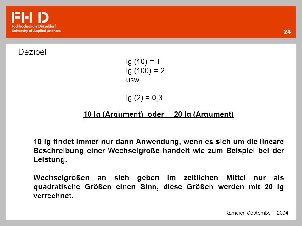 24 Kameier September 2004 Dezibel lg (10) = 1 lg (100) = 2 usw. lg (2) = 0,3 10 lg (Argument) oder20 lg (Argument) 10 lg findet immer nur dann Anwendu