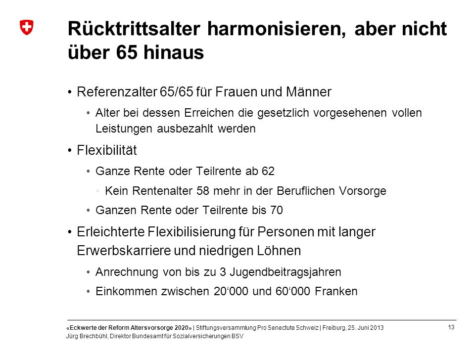 13 «Eckwerte der Reform Altersvorsorge 2020» | Stiftungsversammlung Pro Senectute Schweiz | Freiburg, 25. Juni 2013 Jürg Brechbühl, Direktor Bundesamt