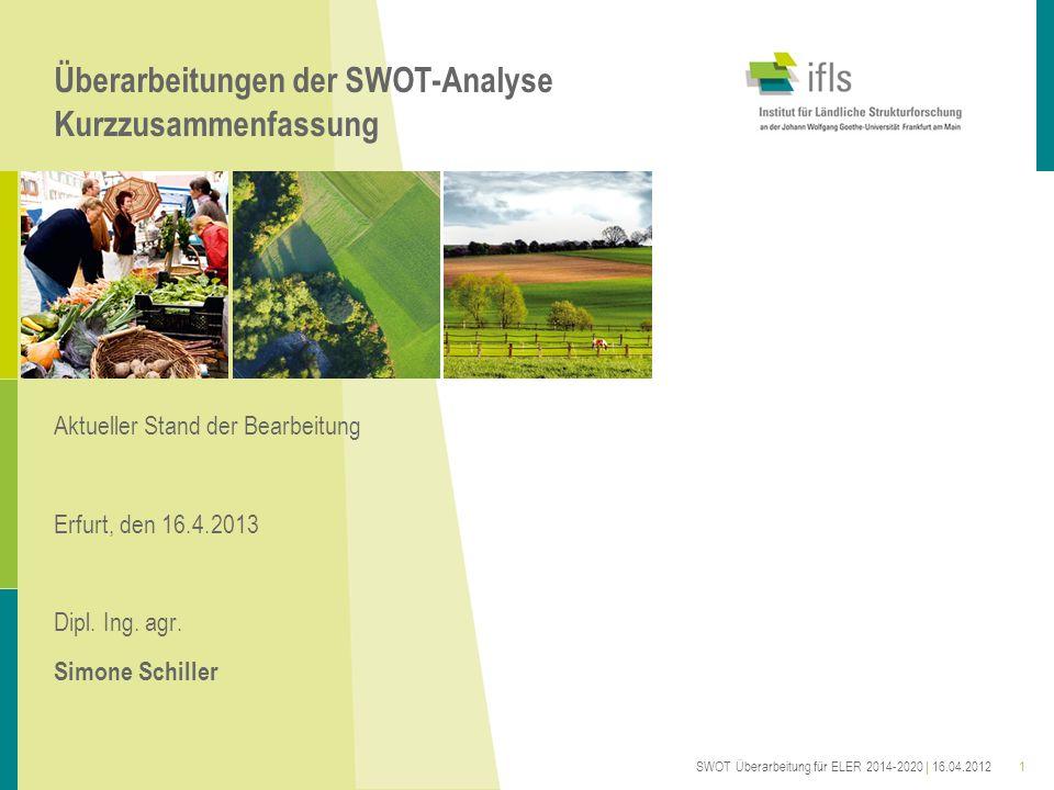 Überarbeitungen der SWOT-Analyse Kurzzusammenfassung Aktueller Stand der Bearbeitung Erfurt, den 16.4.2013 Dipl. Ing. agr. Simone Schiller SWOT Überar