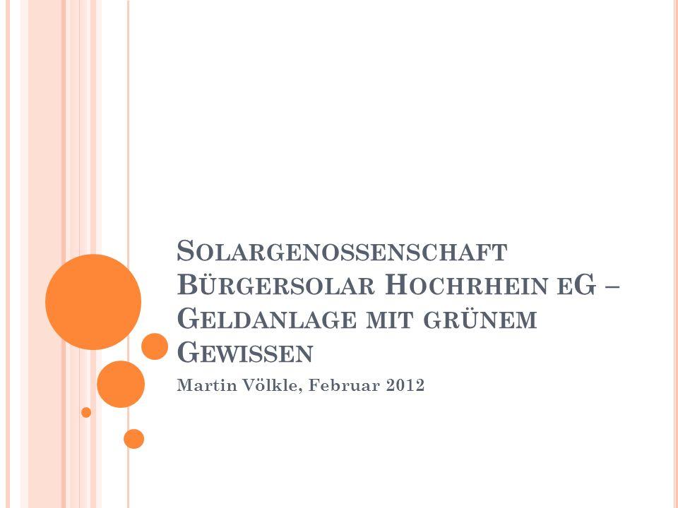 S OLARGENOSSENSCHAFT B ÜRGERSOLAR H OCHRHEIN E G – G ELDANLAGE MIT GRÜNEM G EWISSEN Martin Völkle, Februar 2012