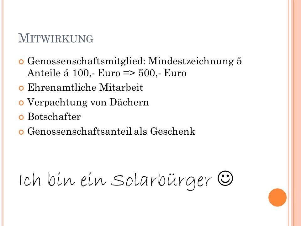 M ITWIRKUNG Genossenschaftsmitglied: Mindestzeichnung 5 Anteile á 100,- Euro => 500,- Euro Ehrenamtliche Mitarbeit Verpachtung von Dächern Botschafter