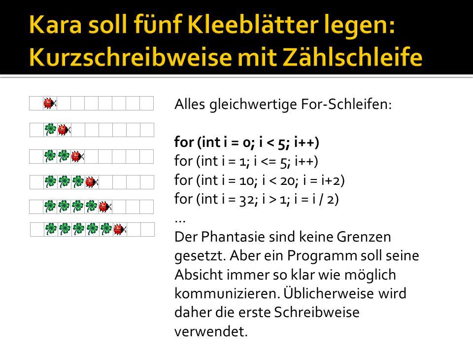 Alles gleichwertige For-Schleifen: for (int i = 0; i < 5; i++) for (int i = 1; i <= 5; i++) for (int i = 10; i < 20; i = i+2) for (int i = 32; i > 1;