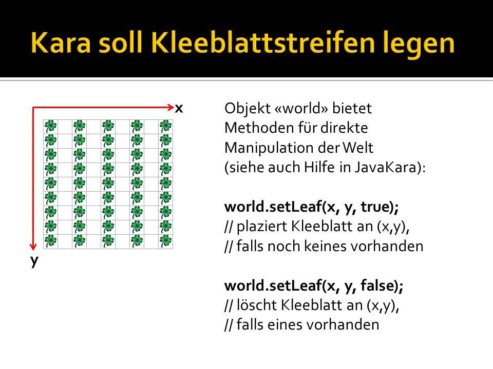 y x Objekt «world» bietet Methoden für direkte Manipulation der Welt (siehe auch Hilfe in JavaKara): world.setLeaf(x, y, true); // plaziert Kleeblatt