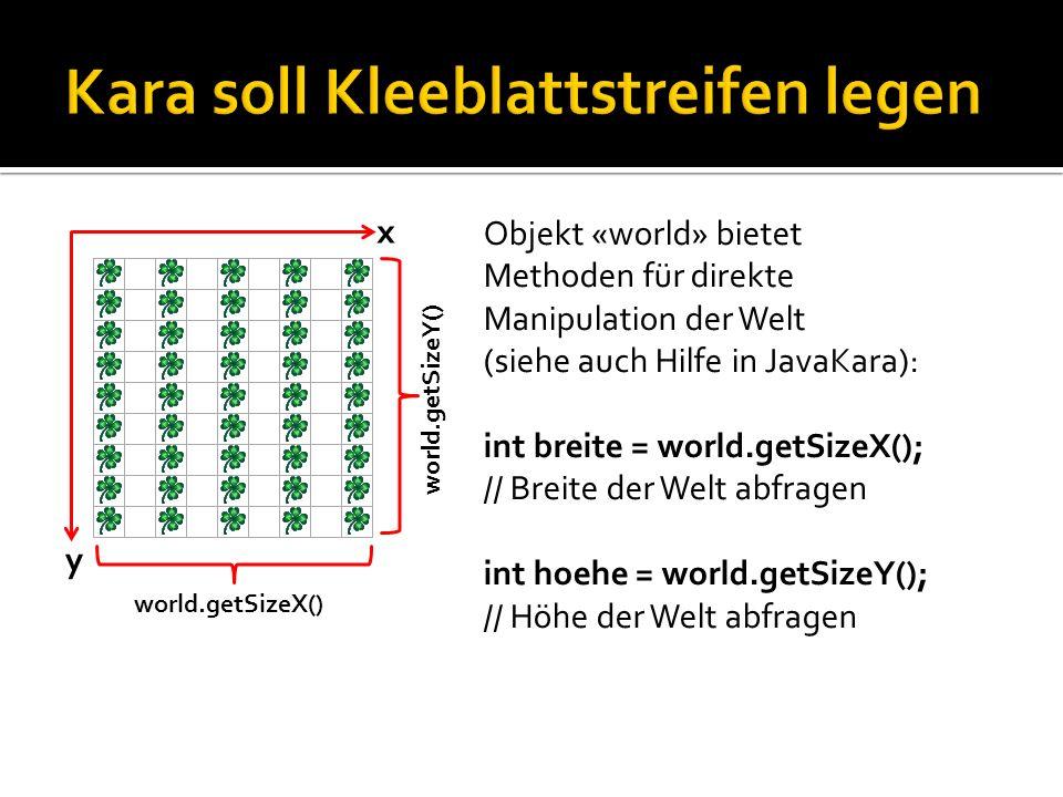 y x Objekt «world» bietet Methoden für direkte Manipulation der Welt (siehe auch Hilfe in JavaKara): int breite = world.getSizeX(); // Breite der Welt abfragen int hoehe = world.getSizeY(); // Höhe der Welt abfragen world.getSizeY() world.getSizeX()