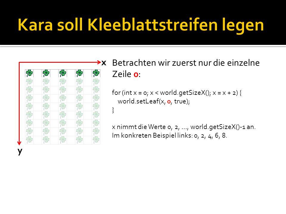 y x Betrachten wir zuerst nur die einzelne Zeile 0: for (int x = 0; x < world.getSizeX(); x = x + 2) { world.setLeaf(x, 0, true); } x nimmt die Werte