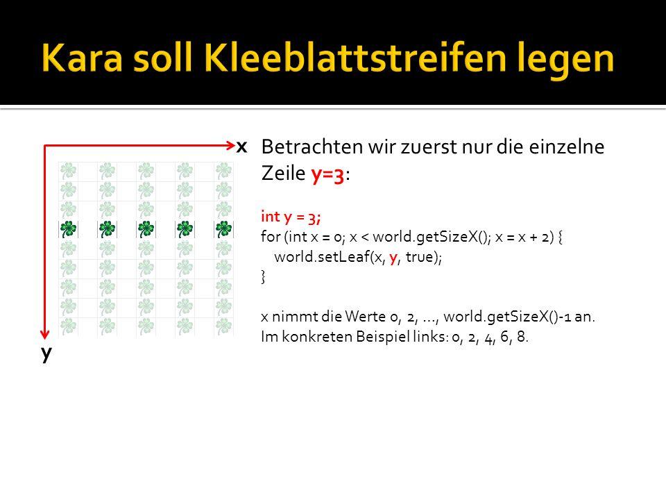 y x Betrachten wir zuerst nur die einzelne Zeile y=3: int y = 3; for (int x = 0; x < world.getSizeX(); x = x + 2) { world.setLeaf(x, y, true); } x nimmt die Werte 0, 2, …, world.getSizeX()-1 an.