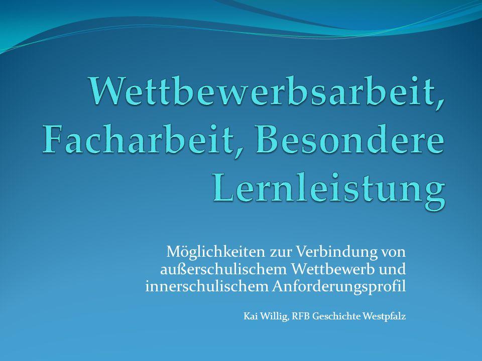 Möglichkeiten zur Verbindung von außerschulischem Wettbewerb und innerschulischem Anforderungsprofil Kai Willig, RFB Geschichte Westpfalz