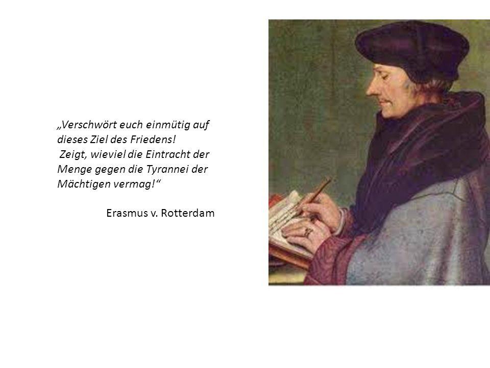 Verschwört euch einmütig auf dieses Ziel des Friedens! Zeigt, wieviel die Eintracht der Menge gegen die Tyrannei der Mächtigen vermag! Erasmus v. Rott