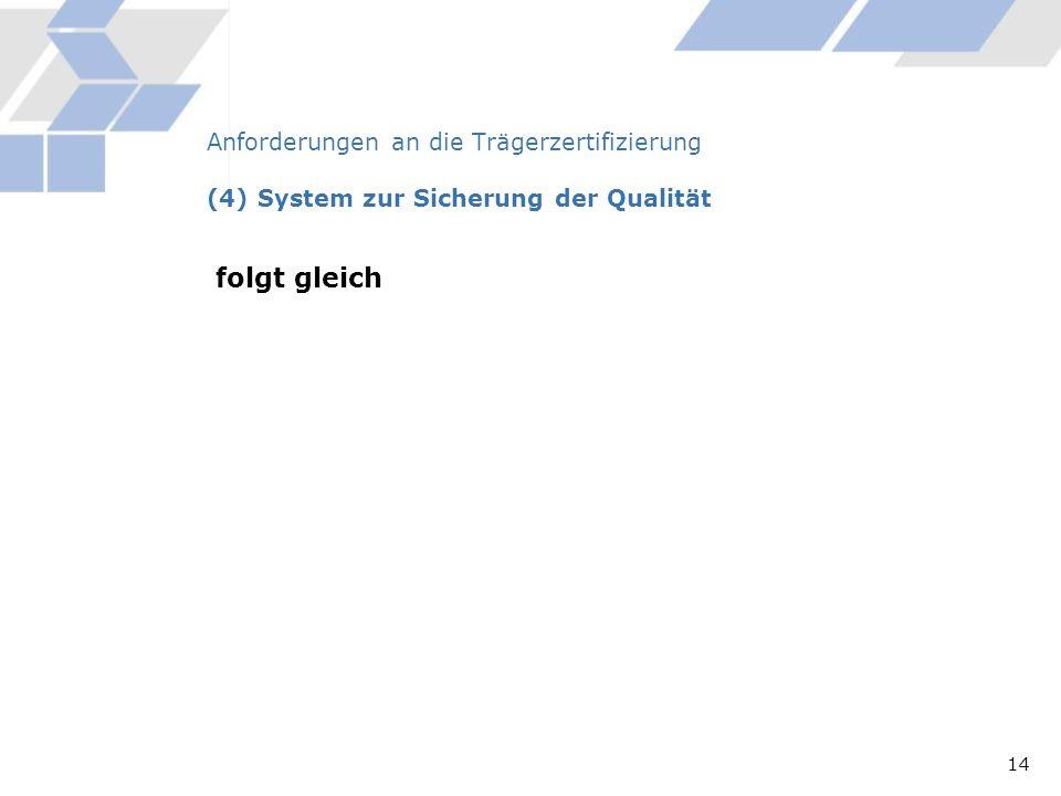 Anforderungen an die Trägerzertifizierung (4) System zur Sicherung der Qualität folgt gleich 14