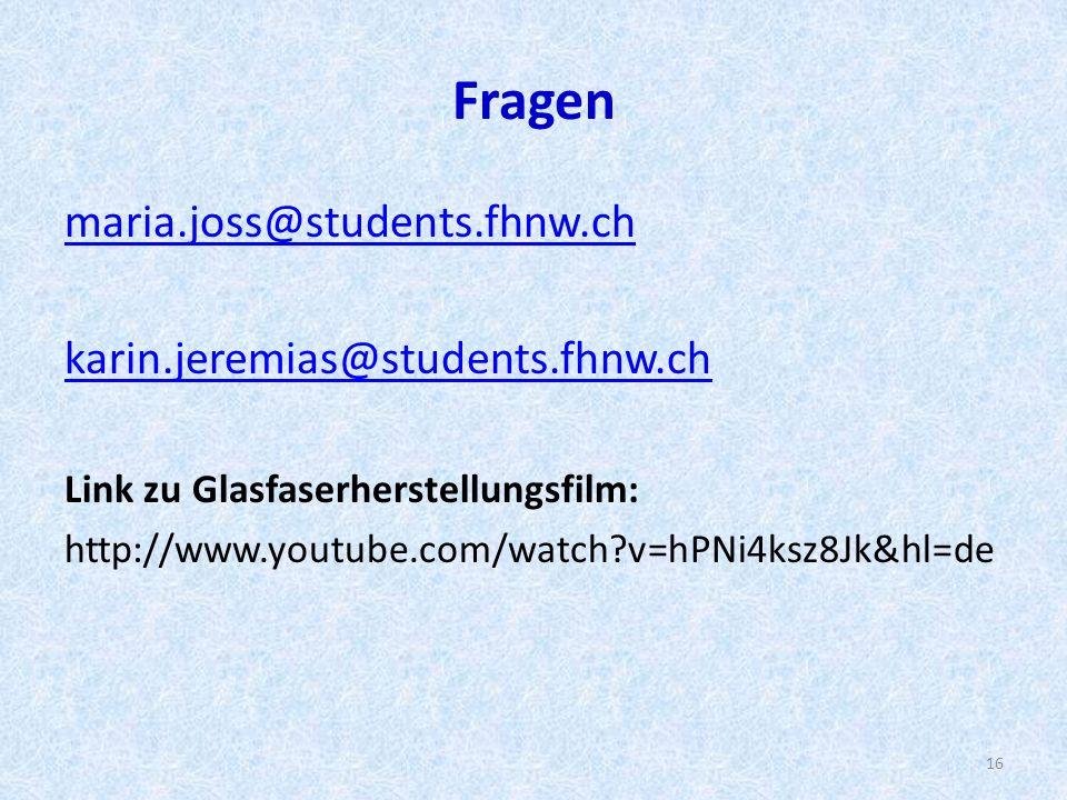 Fragen maria.joss@students.fhnw.ch karin.jeremias@students.fhnw.ch Link zu Glasfaserherstellungsfilm: http://www.youtube.com/watch?v=hPNi4ksz8Jk&hl=de 16