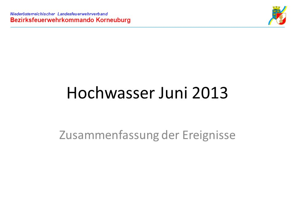 Hochwasser Juni 2013 Zusammenfassung der Ereignisse Niederösterreichischer Landesfeuerwehrverband Bezirksfeuerwehrkommando Korneuburg