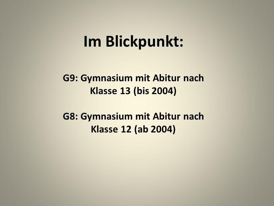 Im Blickpunkt: G9: Gymnasium mit Abitur nach Klasse 13 (bis 2004) G8: Gymnasium mit Abitur nach Klasse 12 (ab 2004)