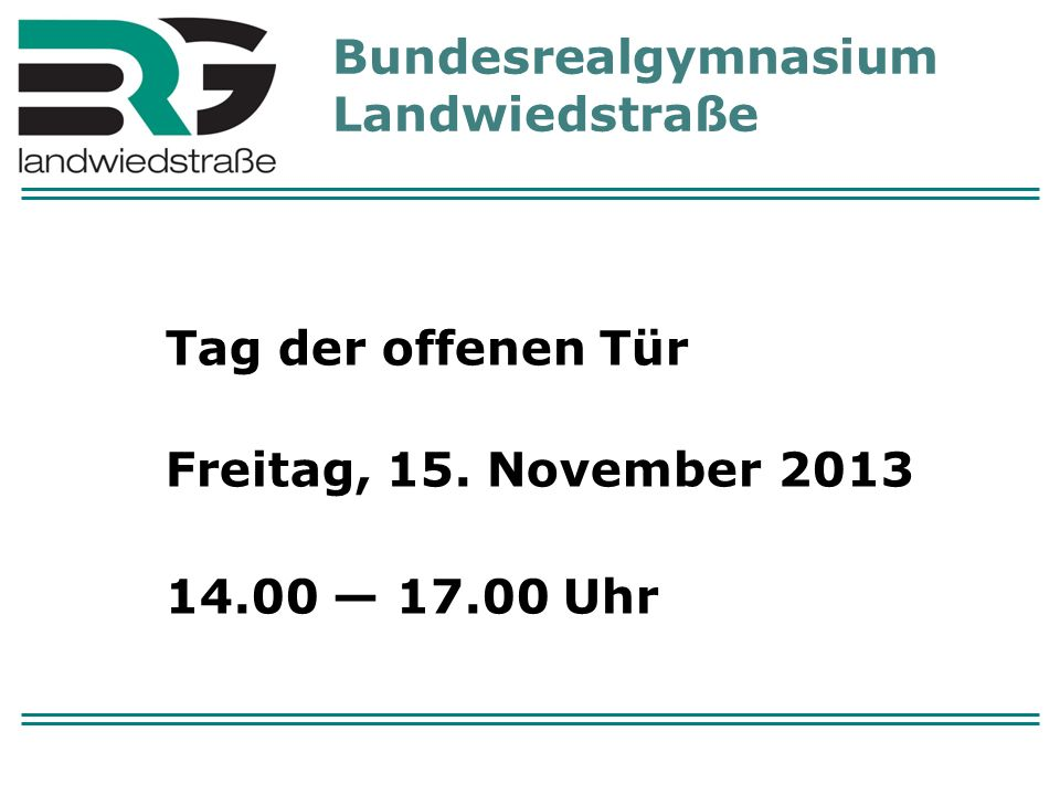 Bundesrealgymnasium Landwiedstraße Tag der offenen Tür Freitag, 15. November 2013 14.00 17.00 Uhr