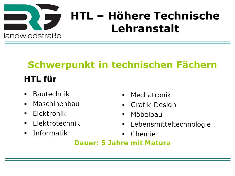 HTL – Höhere Technische Lehranstalt Schwerpunkt in technischen Fächern HTL für Bautechnik Maschinenbau Elektronik Elektrotechnik Informatik Dauer: 5 J