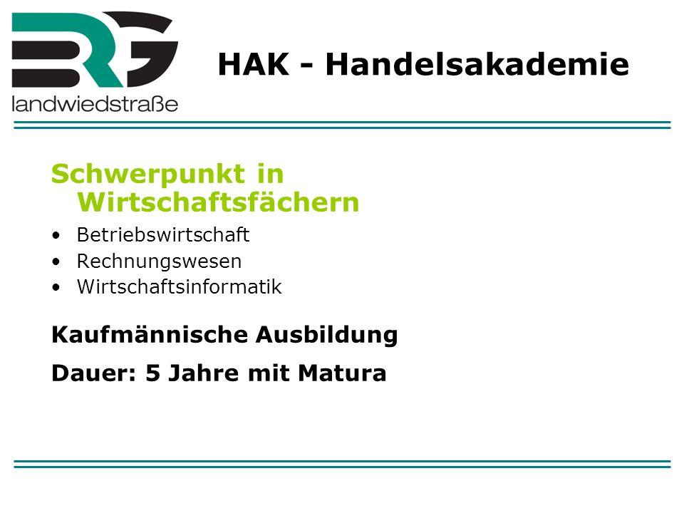 HAK - Handelsakademie Schwerpunkt in Wirtschaftsfächern Betriebswirtschaft Rechnungswesen Wirtschaftsinformatik Kaufmännische Ausbildung Dauer: 5 Jahr