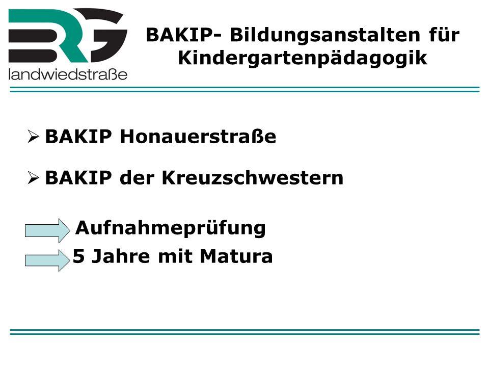BAKIP- Bildungsanstalten für Kindergartenpädagogik BAKIP Honauerstraße BAKIP der Kreuzschwestern Aufnahmeprüfung 5 Jahre mit Matura