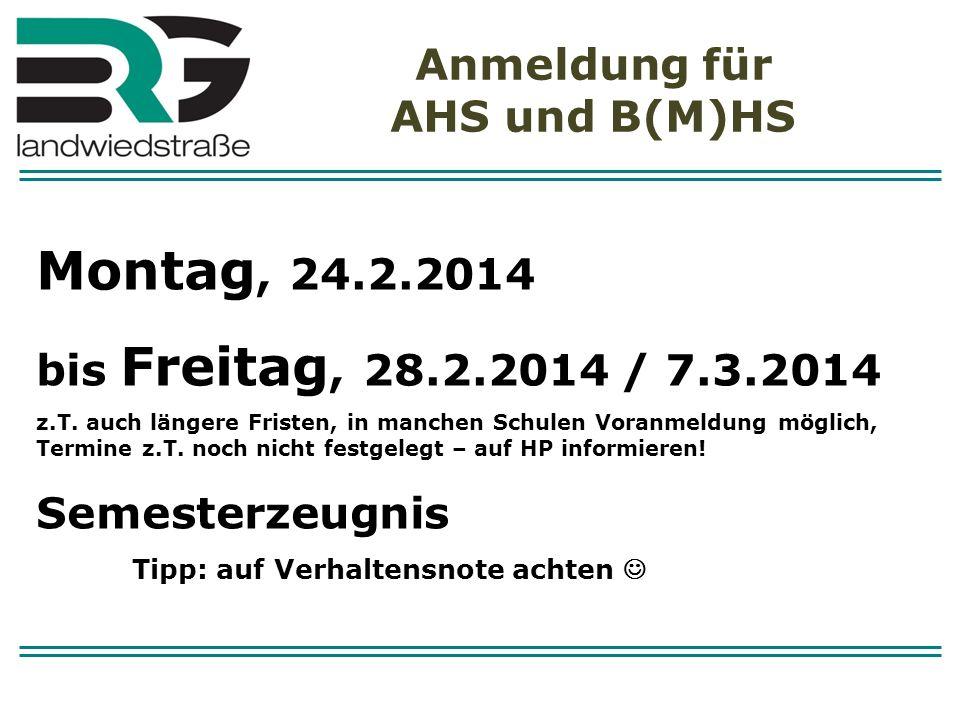 Anmeldung für AHS und B(M)HS Montag, 24.2.2014 bis Freitag, 28.2.2014 / 7.3.2014 z.T. auch längere Fristen, in manchen Schulen Voranmeldung möglich, T