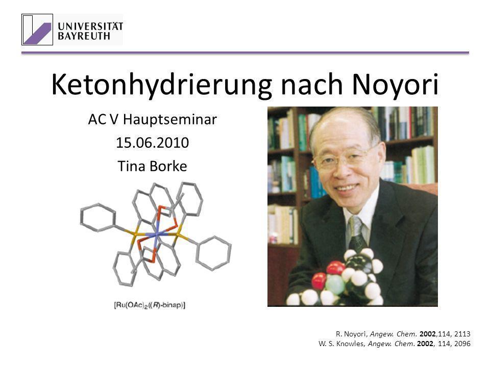 Ketonhydrierung nach Noyori AC V Hauptseminar 15.06.2010 Tina Borke R. Noyori, Angew. Chem. 2002,114, 2113 W. S. Knowles, Angew. Chem. 2002, 114, 2096