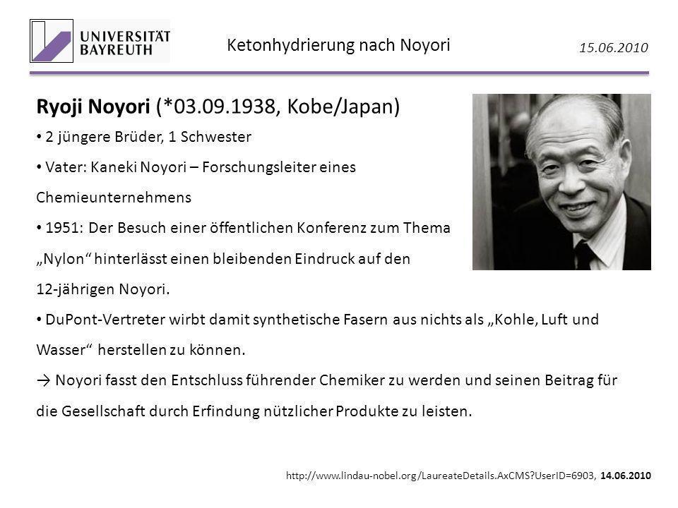 Ketonhydrierung nach Noyori 15.06.2010 Ryoji Noyori (*03.09.1938, Kobe/Japan) 2 jüngere Brüder, 1 Schwester Vater: Kaneki Noyori – Forschungsleiter ei