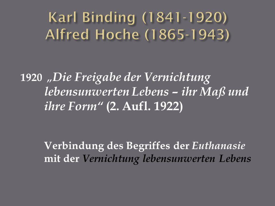1920 Die Freigabe der Vernichtung lebensunwerten Lebens – ihr Maß und ihre Form (2. Aufl. 1922) Verbindung des Begriffes der Euthanasie mit der Vernic