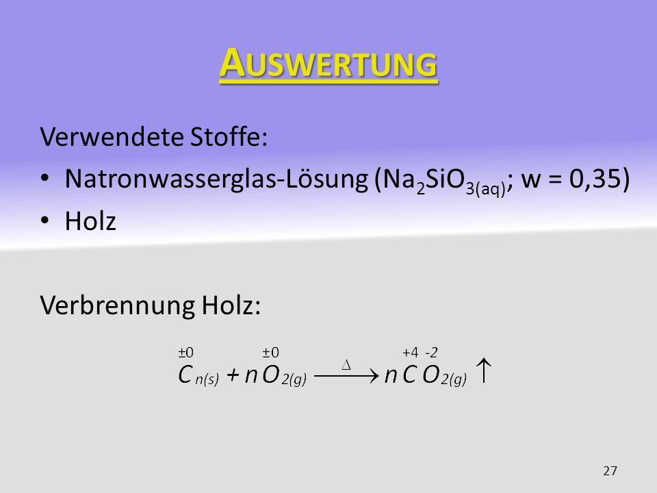 A USWERTUNG Verwendete Stoffe: Natronwasserglas-Lösung (Na 2 SiO 3(aq) ; w = 0,35) Holz Verbrennung Holz: 27