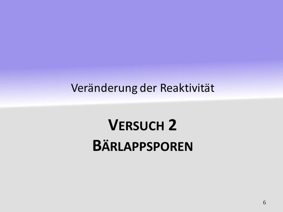 V ERSUCH 2 B ÄRLAPPSPOREN Veränderung der Reaktivität 6