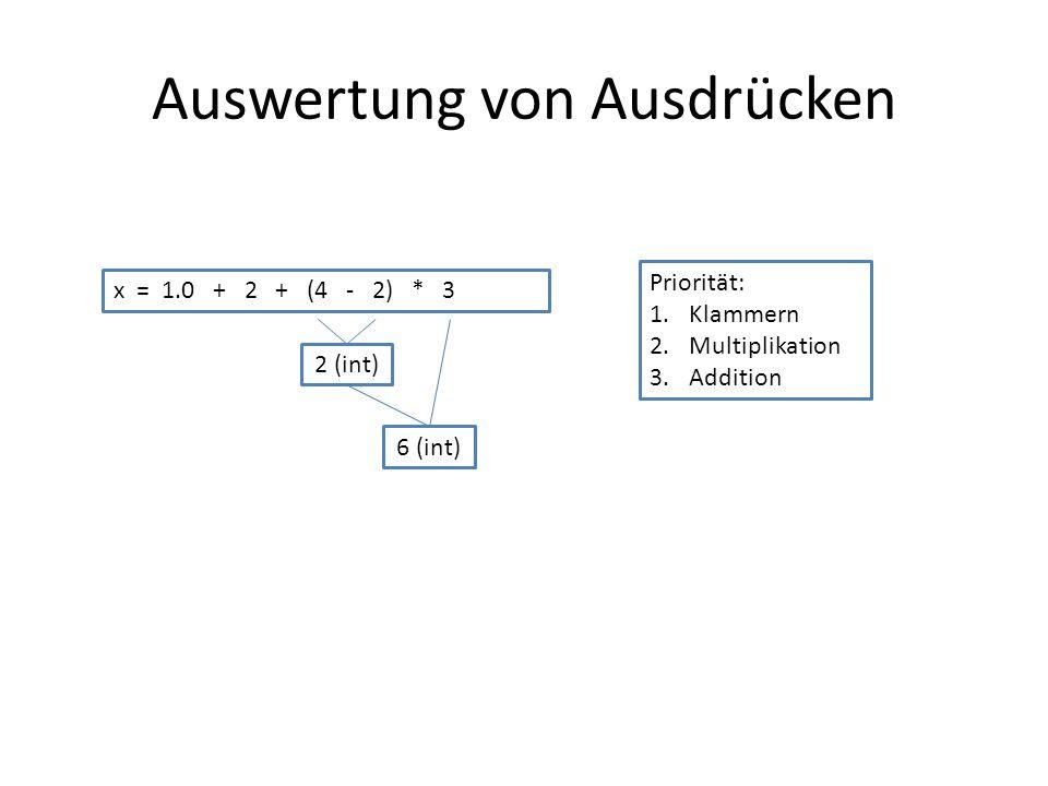 Auswertung von Ausdrücken x = 1.0 + 2 + (4 - 2) * 3 Priorität: 1.Klammern 2.Multiplikation 3.Addition 2 (int) 6 (int)