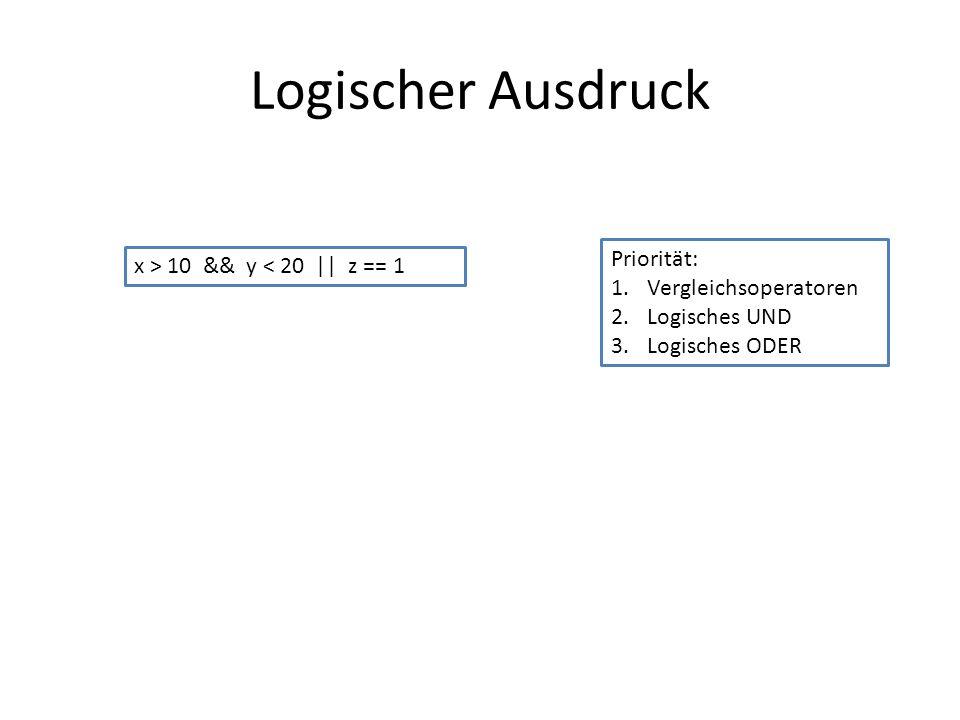 Logischer Ausdruck x > 10 && y < 20 || z == 1 Priorität: 1.Vergleichsoperatoren 2.Logisches UND 3.Logisches ODER