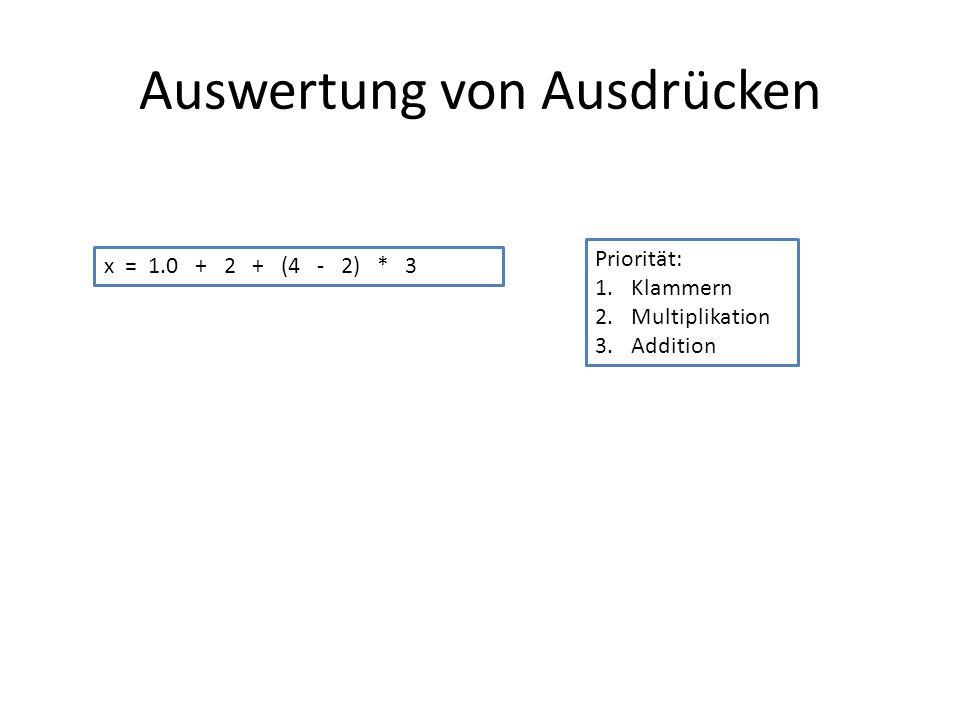 Auswertung von Ausdrücken x = 1.0 + 2 + (4 - 2) * 3 Priorität: 1.Klammern 2.Multiplikation 3.Addition
