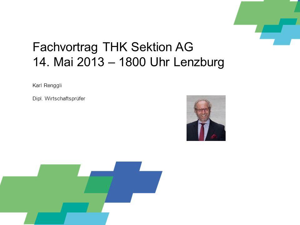 Fachvortrag THK Sektion AG – Karl Renggli Fachvortrag THK Sektion AG 14. Mai 2013 – 1800 Uhr Lenzburg Karl Renggli Dipl. Wirtschaftsprüfer