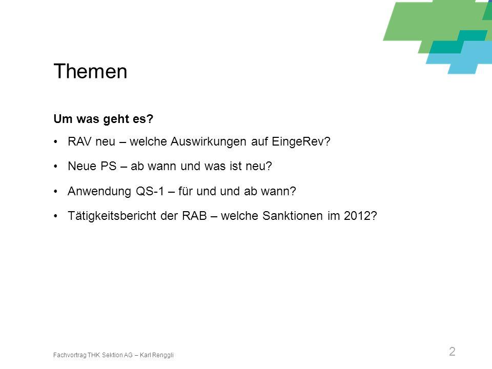 Fachvortrag THK Sektion AG – Karl Renggli 2 Themen Um was geht es? RAV neu – welche Auswirkungen auf EingeRev? Neue PS – ab wann und was ist neu? Anwe