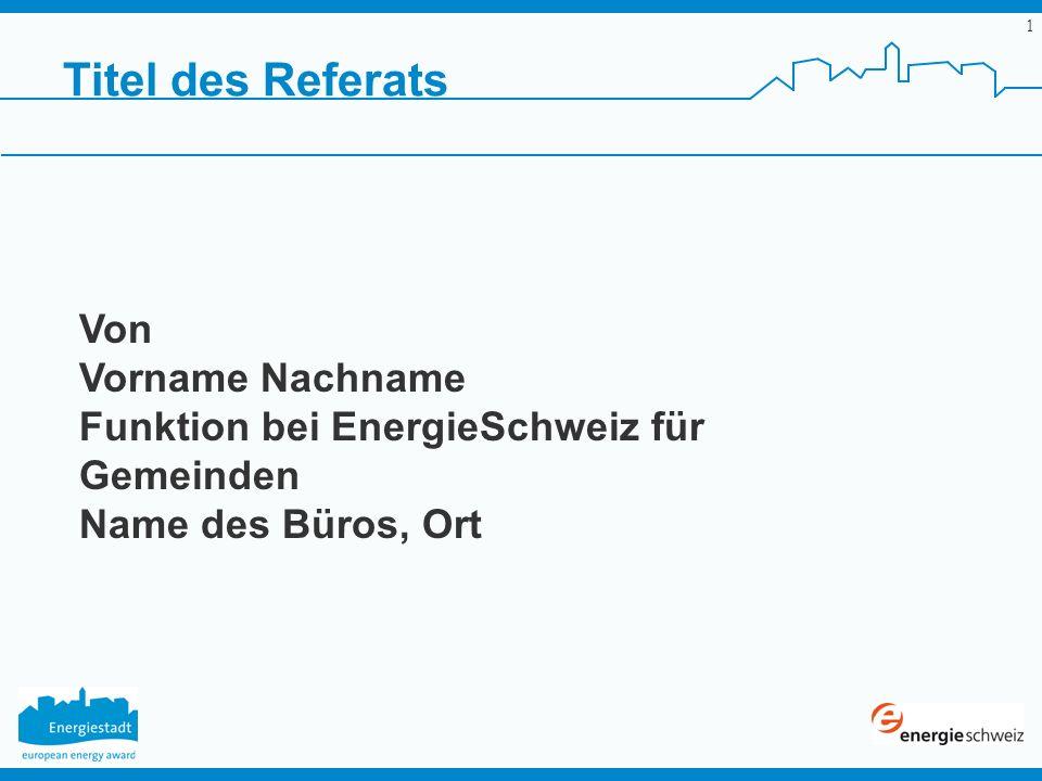 1 Titel des Referats Von Vorname Nachname Funktion bei EnergieSchweiz für Gemeinden Name des Büros, Ort