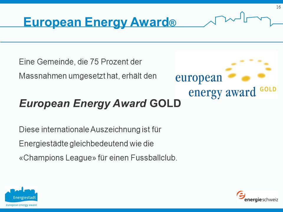 16 Eine Gemeinde, die 75 Prozent der Massnahmen umgesetzt hat, erhält den European Energy Award GOLD Diese internationale Auszeichnung ist für Energie