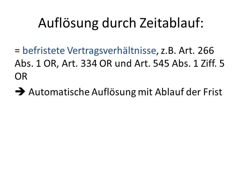 Auflösung durch Zeitablauf: = befristete Vertragsverhältnisse, z.B. Art. 266 Abs. 1 OR, Art. 334 OR und Art. 545 Abs. 1 Ziff. 5 OR Automatische Auflös
