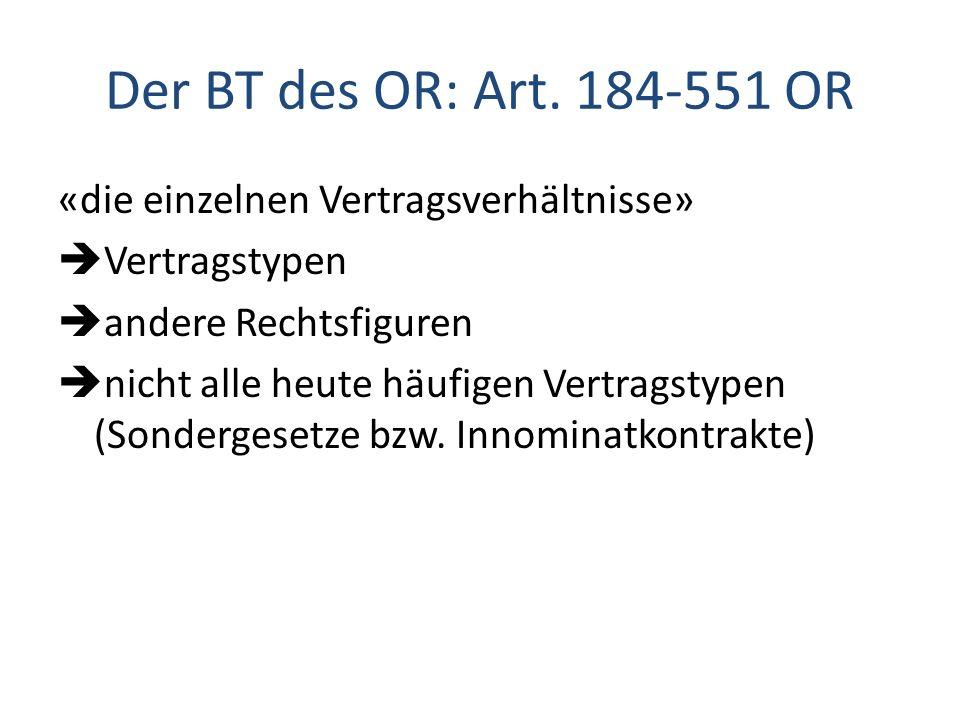 Der BT des OR: Art. 184-551 OR «die einzelnen Vertragsverhältnisse» Vertragstypen andere Rechtsfiguren nicht alle heute häufigen Vertragstypen (Sonder