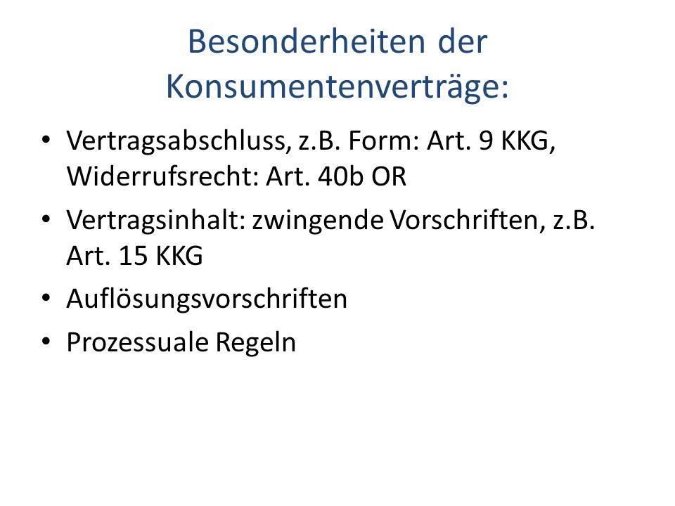 Besonderheiten der Konsumentenverträge: Vertragsabschluss, z.B. Form: Art. 9 KKG, Widerrufsrecht: Art. 40b OR Vertragsinhalt: zwingende Vorschriften,