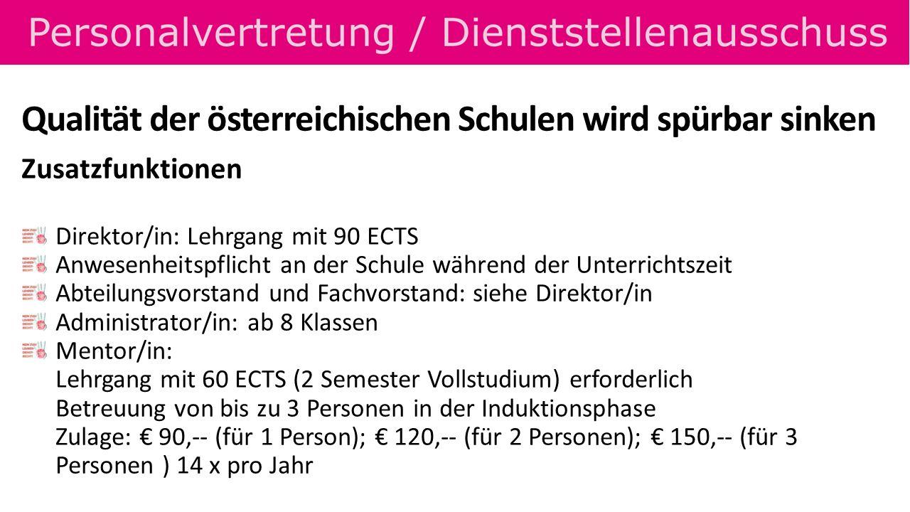Qualität der österreichischen Schulen wird spürbar sinken Zusatzfunktionen Direktor/in: Lehrgang mit 90 ECTS Anwesenheitspflicht an der Schule während der Unterrichtszeit Abteilungsvorstand und Fachvorstand: siehe Direktor/in Administrator/in: ab 8 Klassen Mentor/in: Lehrgang mit 60 ECTS (2 Semester Vollstudium) erforderlich Betreuung von bis zu 3 Personen in der Induktionsphase Zulage: 90,-- (für 1 Person); 120,-- (für 2 Personen); 150,-- (für 3 Personen ) 14 x pro Jahr