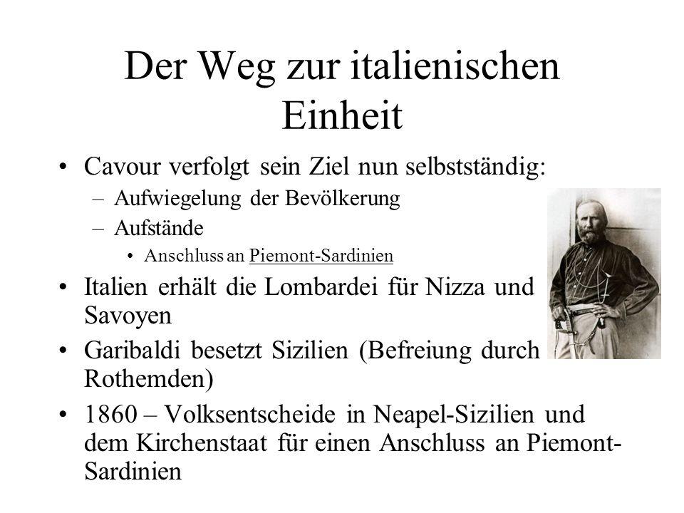 Der Weg zur italienischen Einheit Cavour verfolgt sein Ziel nun selbstständig: –Aufwiegelung der Bevölkerung –Aufstände Anschluss an Piemont-Sardinien