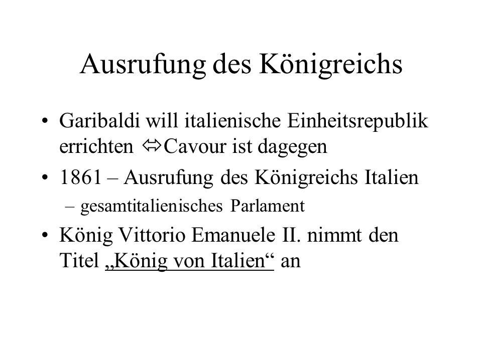 Ausrufung des Königreichs Garibaldi will italienische Einheitsrepublik errichten Cavour ist dagegen 1861 – Ausrufung des Königreichs Italien –gesamtit