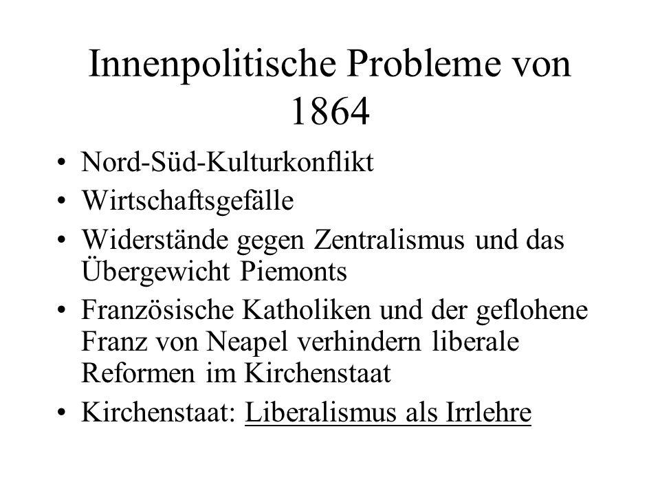 Innenpolitische Probleme von 1864 Nord-Süd-Kulturkonflikt Wirtschaftsgefälle Widerstände gegen Zentralismus und das Übergewicht Piemonts Französische