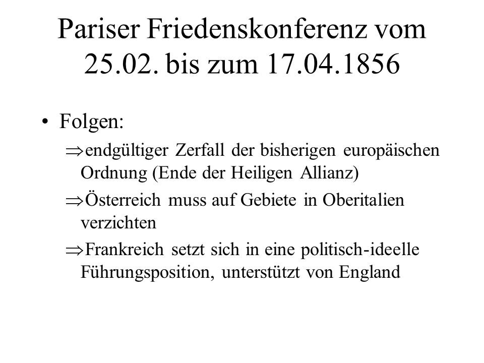 Pariser Friedenskonferenz vom 25.02. bis zum 17.04.1856 Folgen: endgültiger Zerfall der bisherigen europäischen Ordnung (Ende der Heiligen Allianz) Ös