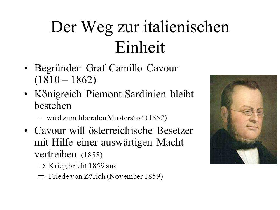Der Weg zur italienischen Einheit Begründer: Graf Camillo Cavour (1810 – 1862) Königreich Piemont-Sardinien bleibt bestehen –wird zum liberalen Muster