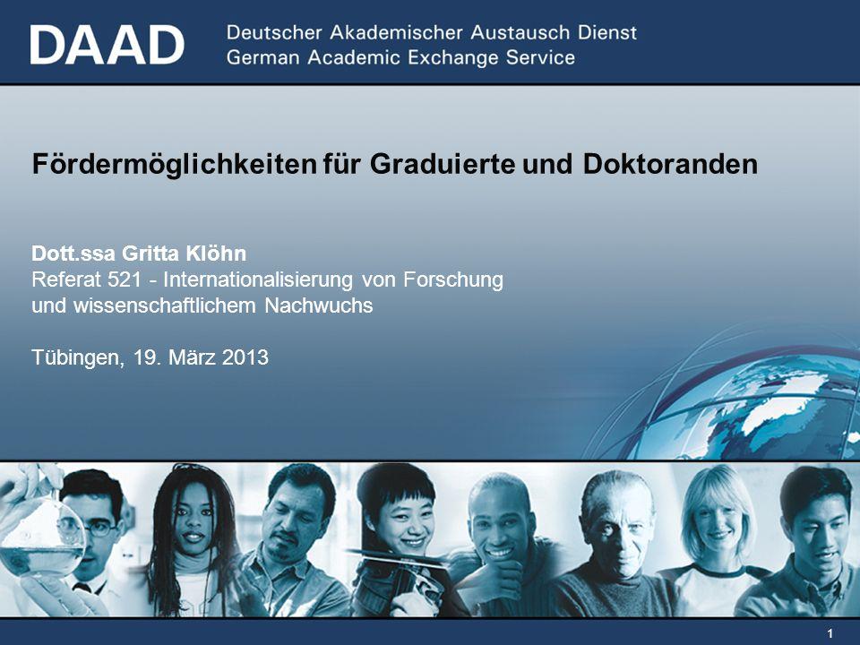 1 Fördermöglichkeiten für Graduierte und Doktoranden Dott.ssa Gritta Klöhn Referat 521 - Internationalisierung von Forschung und wissenschaftlichem Nachwuchs Tübingen, 19.
