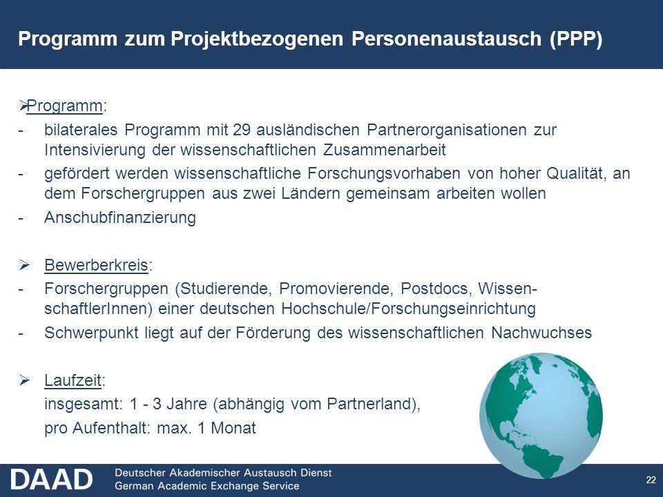 22 Programm: -bilaterales Programm mit 29 ausländischen Partnerorganisationen zur Intensivierung der wissenschaftlichen Zusammenarbeit -gefördert werden wissenschaftliche Forschungsvorhaben von hoher Qualität, an dem Forschergruppen aus zwei Ländern gemeinsam arbeiten wollen -Anschubfinanzierung Bewerberkreis: -Forschergruppen (Studierende, Promovierende, Postdocs, Wissen- schaftlerInnen) einer deutschen Hochschule/Forschungseinrichtung -Schwerpunkt liegt auf der Förderung des wissenschaftlichen Nachwuchses Laufzeit: insgesamt: 1 - 3 Jahre (abhängig vom Partnerland), pro Aufenthalt: max.