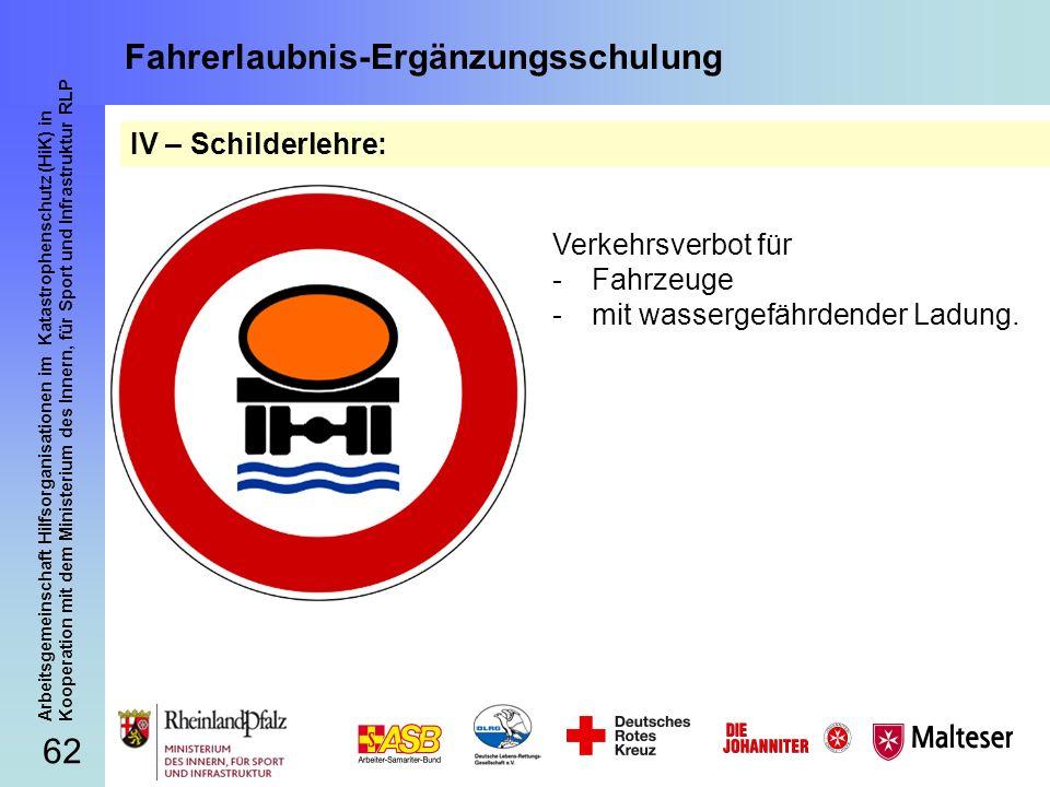 62 Arbeitsgemeinschaft Hilfsorganisationen im Katastrophenschutz (HiK) in Kooperation mit dem Ministerium des Innern, für Sport und Infrastruktur RLP Fahrerlaubnis-Ergänzungsschulung IV – Schilderlehre: Verkehrsverbot für -Fahrzeuge -mit wassergefährdender Ladung.